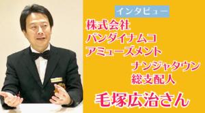 株式会社バンダイナムコ アミューズメント  ナンジャタウン総支配人  毛塚広治さん